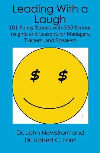 Leading With a Laugh: 101 Funny Stories with 300 Serious Insights and Lessons for Managers, Trainers, and Speakers
