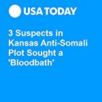 3 Suspects in Kansas Anti-Somali Plot Sought a 'Bloodbath' | Doug Stanglin