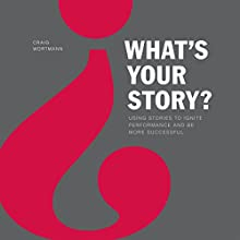 What's Your Story?: Using Stories to Ignite Performance and Be More Successful | Livre audio Auteur(s) : Craig Wortmann Narrateur(s) : Craig Wortmann