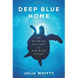 Deep Blue Home: An Intimate Ecology of Our Wild Ocean ~ Julia Whitty