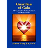 GUARDIAN OF GAIA: A True Story For Healing The Heart and Mother Earth