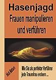 Hasenjagd - Frauen manipulieren und verführen: Wie Sie als perfekter Verführer jede Traumfrau erobern...