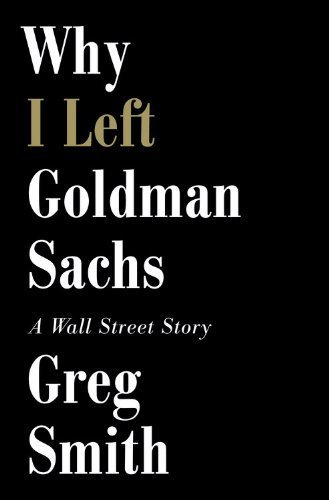 why-i-left-goldman-sachs-or-how-the-worlds-most-powerful-bank-made-a-killing-but-lost-its-soul-by-sm