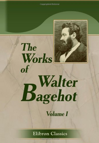 The Works of Walter Bagehot: With Memoirs by R. H. Hutton. Volume 1