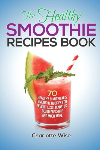 The Healthy Smoothie Recipes Book: 70 Healthy & Nutritious Smoothie Recipes For Weight Loss, Diabetes, Blood Pressure And Much More (Health & Fitness Ways To Improve Body & Mind) (Volume 1)