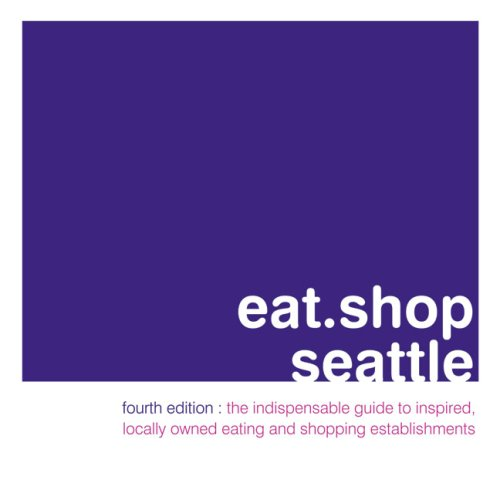 Eat.Shop Seattle: An Encapsulated View of the Most Interesting, Inspired and Authentic Locally Owned Eating and Shopping Establishments (Eat.Shop Guides)