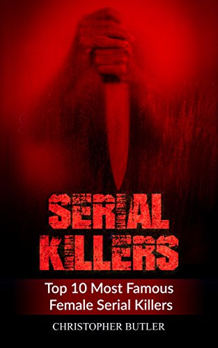 Serial Killers: Top 10 Most Famous Female Serial Killers (True Crime, Serial Killers Uncut, Crime, Horror Stories, Horrible Crimes, Homecides) (Top 10 Serial Killers compare prices)