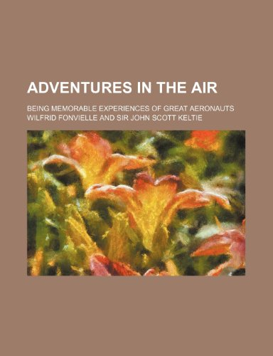 Adventures in the Air; Being Memorable Experiences of Great Aeronauts