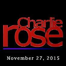 Charlie Rose: November 27, 2015  by Charlie Rose Narrated by Charlie Rose