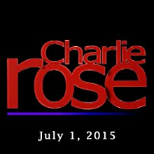 Charlie Rose: July 01, 2015  by Charlie Rose Narrated by Charlie Rose