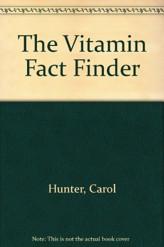 The Vitamin Fact Finder: The Complete Guide To Vitamins And Their Sources