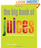 The Big Book of Juices: More Than 400 Natural Blends for Health and Vitality Every