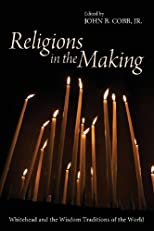 Religions in the Making: Whitehead and the Wisdom Traditions of the World