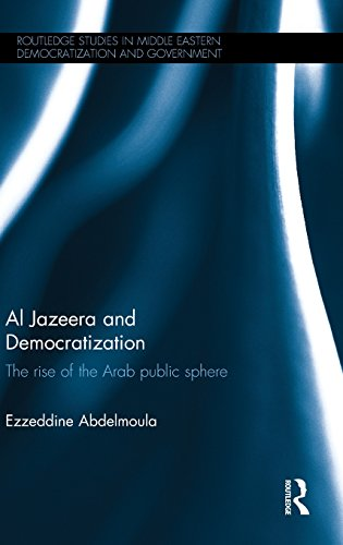 Al Jazeera and Democratization: The Rise of the Arab Public Sphere (Routledge Studies in Middle Eastern Democratization and Government)
