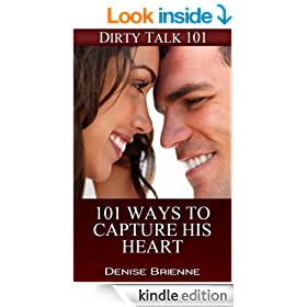 101 Ways To Capture His Heart: Make Him Fall In Love With You Forever (Dirty Talk 101 Series Book 19)