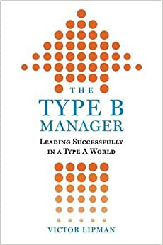 The Type B Manager: Leading Successfully In A Type A World