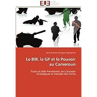 Le BIR, la GP et le Pouvoir au Cameroun: Étude du Rôle Présidentiel, des Concepts Stratégiques et d'emploi des...
