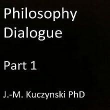 Philosophy Dialogue, Part 1 | Livre audio Auteur(s) : J.-M. Kuczynski Narrateur(s) : J.-M. Kuczynski