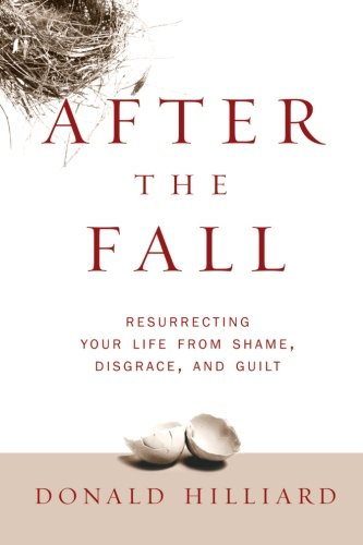 After the Fall: Resurrecting Your Life from Shame, Disgrace, and Guilt