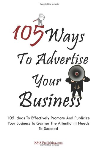 105 Ways To Advertise Your Business: 105 Small Business Marketing Ideas To Effectively Promote And Publicize Your Business To Garner The Attention It Needs To Succeed