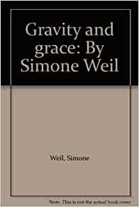 simone weil's gravity and grace and Gravity and grace was the first ever publication by the remarkable thinker and activist, simone weil in it gustave thibon, the farmer to whom she had entrusted her notebooks before her untimely death, compiled in one remarkable volume a compendium of.