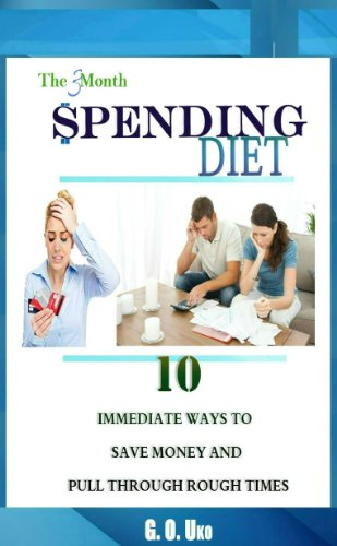 The 3 Month Spending Diet: 10 Immediate Ways To Save Money And Pull Through Rough Times: Key Expenditures You Can Cut Back On Right Now To Ensure Stability In A Recessive Economy