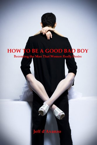 How To Be A Good Bad Boy - Becoming the Man That Women Really Desire