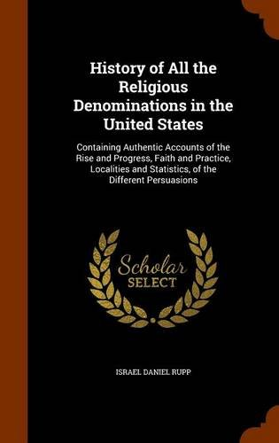 History of All the Religious Denominations in the United States: Containing Authentic Accounts of the Rise and Progress, Faith and Practice, Localities and Statistics, of the Different Persuasions