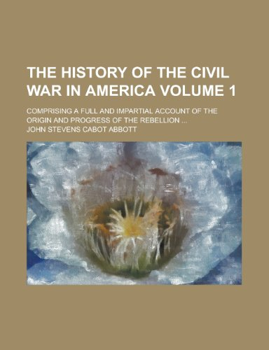 The History of the Civil War in America; Comprising a Full and Impartial Account of the Origin and Progress of the Rebellion ... Volume 1