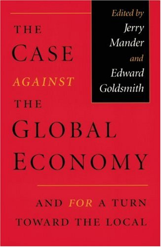 The Case Against the Global Economy: And for a Turn toward the Local: Jerry Mander, Edward Goldsmith: 9780871568656: Amazon.com: Books