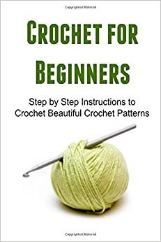 Crochet Stitches For Beginners Step By Step : Crochet for Beginners: Step by Step Instructions to Crochet Beautiful ...