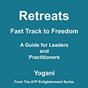 Retreats: Fast Track to Freedom - A Guide for Leaders and Practitioners | [Yogani]