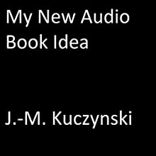 My New Audio Book Idea Audiobook by J.-M. Kuczynski Narrated by J.-M. Kuczynski