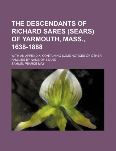 The descendants of Richard Sares (Sears) of Yarmouth, Mass, 1638-1888; With an appendix, containing some notices of other families by name of Sears