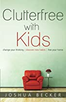 Clutterfree with Kids: Change your thinking. Discover new habits. Free your home. by Joshua S Becker