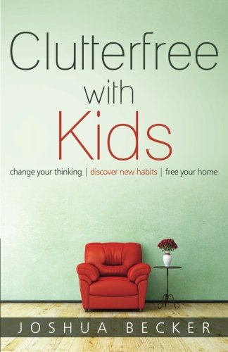 Clutterfree with Kids: Change your thinking. Discover new habits. Free your home