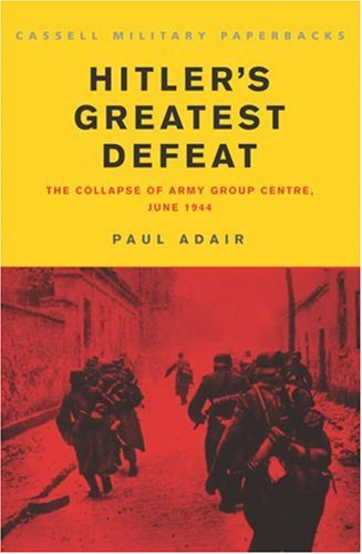 Hitlers Greatest Defeat : The Collapse of Army Group Centre, June 1944, PAUL ADAIR
