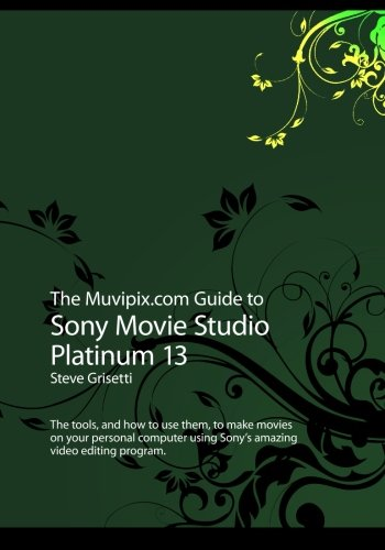 The Muvipix.com Guide to Sony Movie Studio Platinum 13: The tools, and how to use them, to make movies on your personal computer with Sony's amazing video editing program (How 13 compare prices)