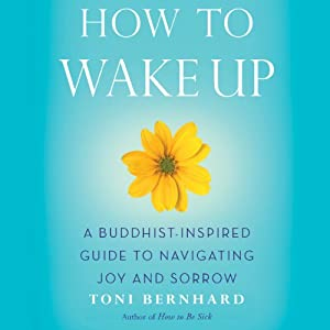How to Wake Up: A Buddhist-Inspired Guide to Navigating Joy and Sorrow | [Toni Bernhard]