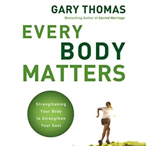 Every Body Matters: Strengthening Your Body to Strengthen Your Soul | [Gary Thomas]