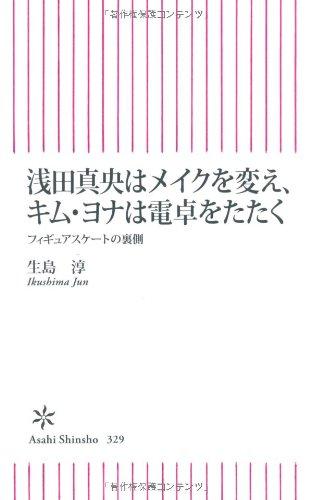 浅田真央はメイクを変え、キム・ヨナは電卓をたたく フィギュアスケートの裏側 (朝日新書)