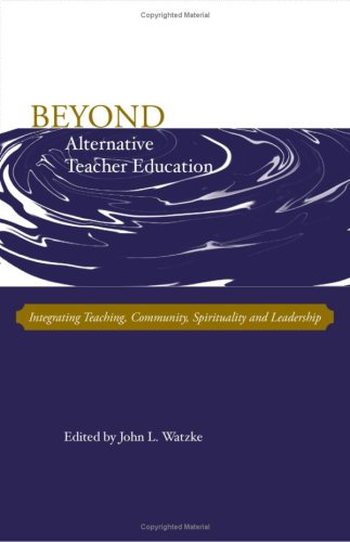 Beyond Alternative Teacher Education: Integrating Teaching, Community, Spirituality and Leadership
