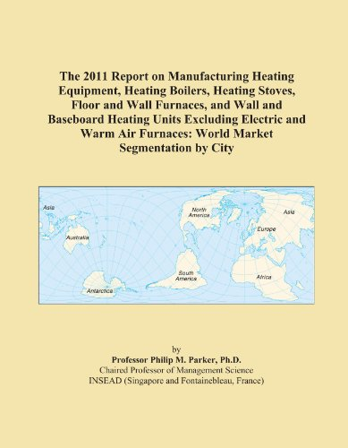 The 2011 Report on Manufacturing Heating Equipment, Heating Boilers, Heating Stoves, Floor and Wall Furnaces, and Wall and Baseboard Heating Units ... Furnaces: World Market Segmentation by City
