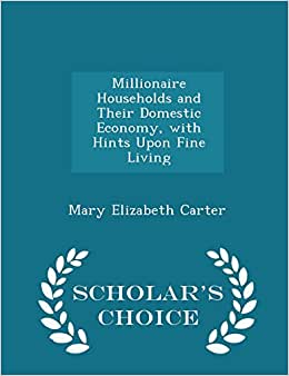 Millionaire Households And Their Domestic Economy, With Hints Upon Fine Living - Scholar's Choice Edition
