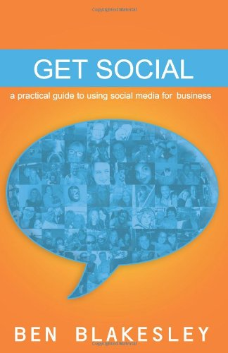 Get Social: A Practical Guide to Using Social Media For Business