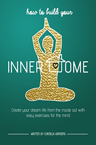 How to Build Your Inner Home: Create Your Dream Life From The Inside Out With Easy Exercises For The Mind, by Cornelia Grimsmo
