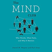 The Mind Club: Who Thinks, What Feels, and Why It Matters Audiobook by Daniel M. Wegner, Kurt Gray Narrated by David Marantz