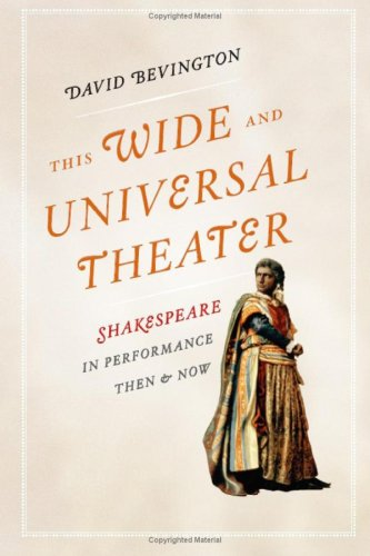 This Wide and Universal Theater: Shakespeare in Performance, Then and Now, David Bevington