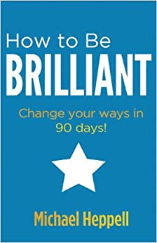 How To Be Brilliant: Change Your Ways In 90 Days! (3rd Edition)