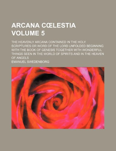 Arcana coelestia Volume 5; The heavenly arcana contained in the Holy Scriptures or word of the Lord unfolded beginning with the book of Genesis ... world of spirits and in the heaven of angels